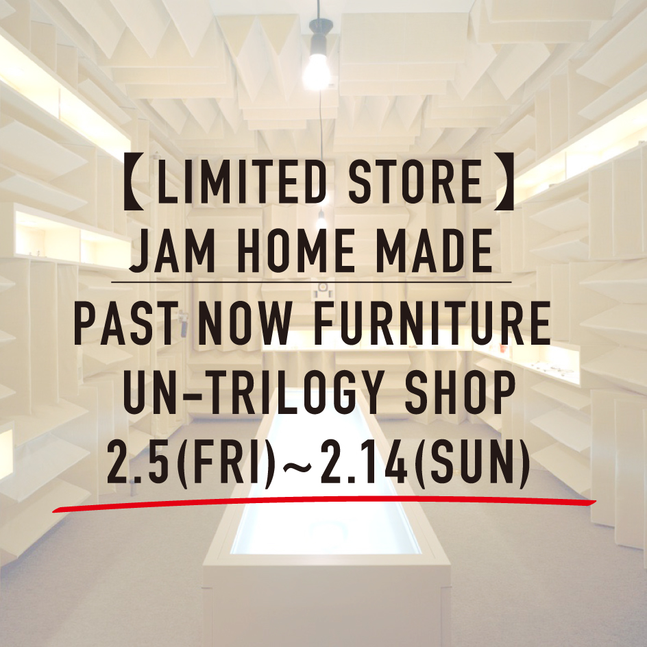 "【LIMITED STORE】JAM HOME MADE ""PAST NOW FURNITURE"" UN-TRILOGY SHOPの写真"